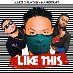 "Music:Ajaeze x Flavour x Masterkraft – ""Like This"""