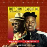 [Music] Kolaboy Ft Harrysong – They Didn't Caught Me [Remix]