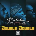 Rudeboy ft. Phyno x Olamide – Double Double (Lyrics)